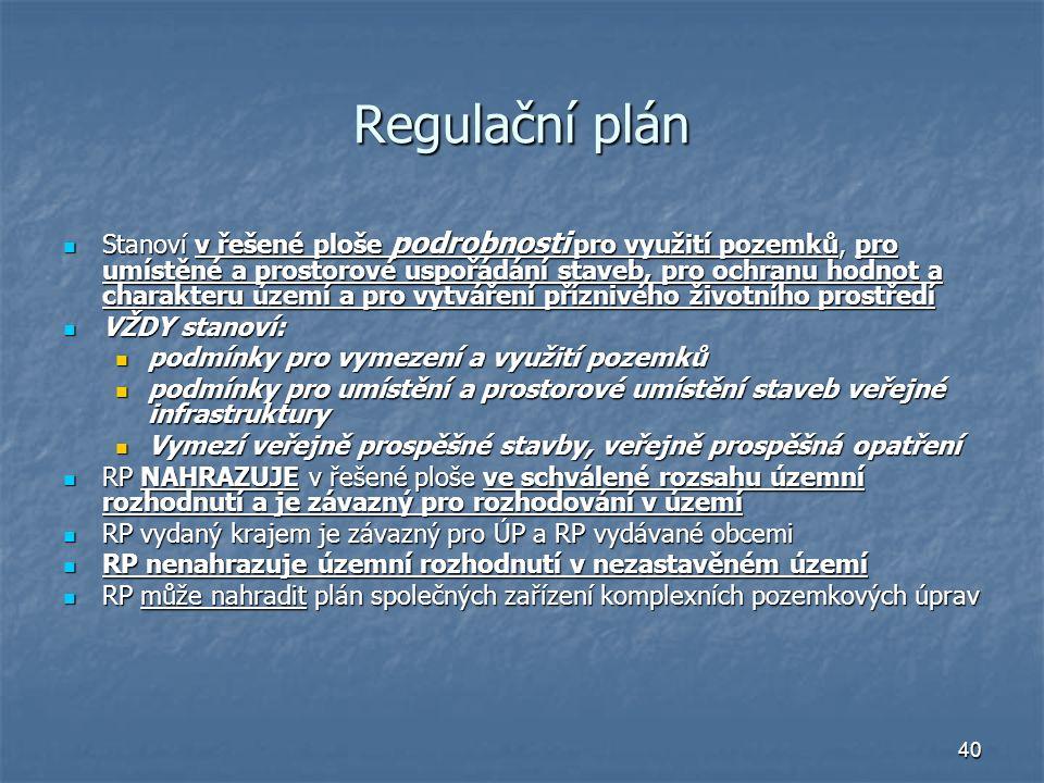 40 Regulační plán Stanoví v řešené ploše podrobnosti pro využití pozemků, pro umístěné a prostorové uspořádání staveb, pro ochranu hodnot a charakteru území a pro vytváření příznivého životního prostředí Stanoví v řešené ploše podrobnosti pro využití pozemků, pro umístěné a prostorové uspořádání staveb, pro ochranu hodnot a charakteru území a pro vytváření příznivého životního prostředí VŽDY stanoví: VŽDY stanoví: podmínky pro vymezení a využití pozemků podmínky pro vymezení a využití pozemků podmínky pro umístění a prostorové umístění staveb veřejné infrastruktury podmínky pro umístění a prostorové umístění staveb veřejné infrastruktury Vymezí veřejně prospěšné stavby, veřejně prospěšná opatření Vymezí veřejně prospěšné stavby, veřejně prospěšná opatření RP NAHRAZUJE v řešené ploše ve schválené rozsahu územní rozhodnutí a je závazný pro rozhodování v území RP NAHRAZUJE v řešené ploše ve schválené rozsahu územní rozhodnutí a je závazný pro rozhodování v území RP vydaný krajem je závazný pro ÚP a RP vydávané obcemi RP vydaný krajem je závazný pro ÚP a RP vydávané obcemi RP nenahrazuje územní rozhodnutí v nezastavěném území RP nenahrazuje územní rozhodnutí v nezastavěném území RP může nahradit plán společných zařízení komplexních pozemkových úprav RP může nahradit plán společných zařízení komplexních pozemkových úprav