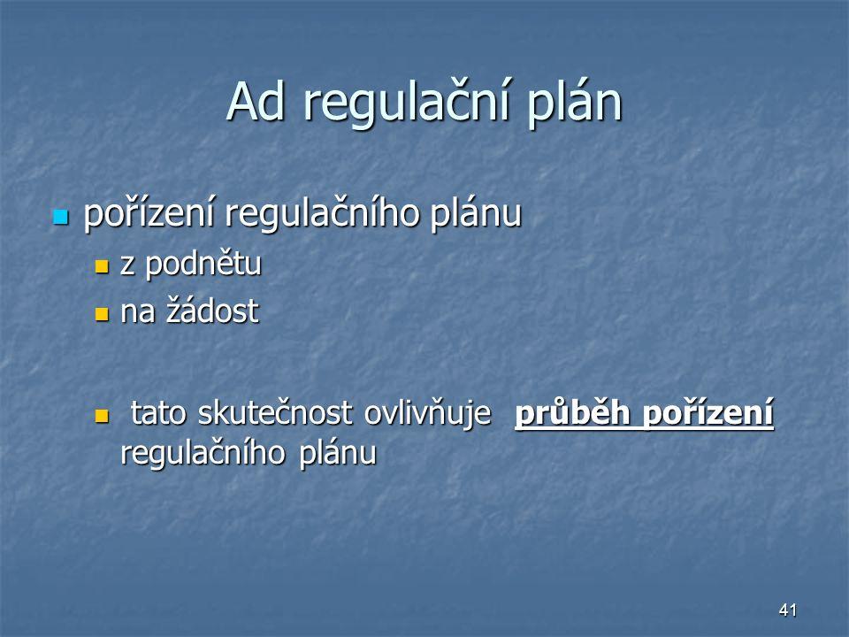 41 Ad regulační plán pořízení regulačního plánu pořízení regulačního plánu z podnětu z podnětu na žádost na žádost tato skutečnost ovlivňuje průběh pořízení regulačního plánu tato skutečnost ovlivňuje průběh pořízení regulačního plánu