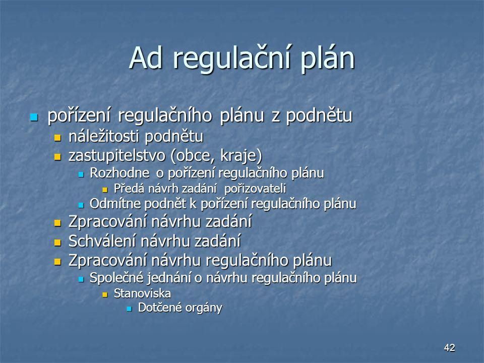 42 Ad regulační plán pořízení regulačního plánu z podnětu pořízení regulačního plánu z podnětu náležitosti podnětu náležitosti podnětu zastupitelstvo (obce, kraje) zastupitelstvo (obce, kraje) Rozhodne o pořízení regulačního plánu Rozhodne o pořízení regulačního plánu Předá návrh zadání pořizovateli Předá návrh zadání pořizovateli Odmítne podnět k pořízení regulačního plánu Odmítne podnět k pořízení regulačního plánu Zpracování návrhu zadání Zpracování návrhu zadání Schválení návrhu zadání Schválení návrhu zadání Zpracování návrhu regulačního plánu Zpracování návrhu regulačního plánu Společné jednání o návrhu regulačního plánu Společné jednání o návrhu regulačního plánu Stanoviska Stanoviska Dotčené orgány Dotčené orgány