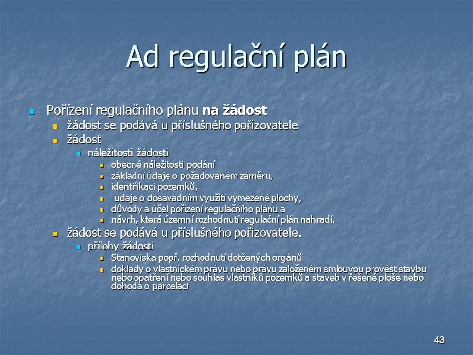 43 Ad regulační plán Pořízení regulačního plánu na žádost Pořízení regulačního plánu na žádost žádost se podává u příslušného pořizovatele žádost se podává u příslušného pořizovatele žádost žádost náležitosti žádosti náležitosti žádosti obecné náležitosti podání obecné náležitosti podání základní údaje o požadovaném záměru, základní údaje o požadovaném záměru, identifikaci pozemků, identifikaci pozemků, údaje o dosavadním využití vymezené plochy, údaje o dosavadním využití vymezené plochy, důvody a účel pořízení regulačního plánu a důvody a účel pořízení regulačního plánu a návrh, která územní rozhodnutí regulační plán nahradí.