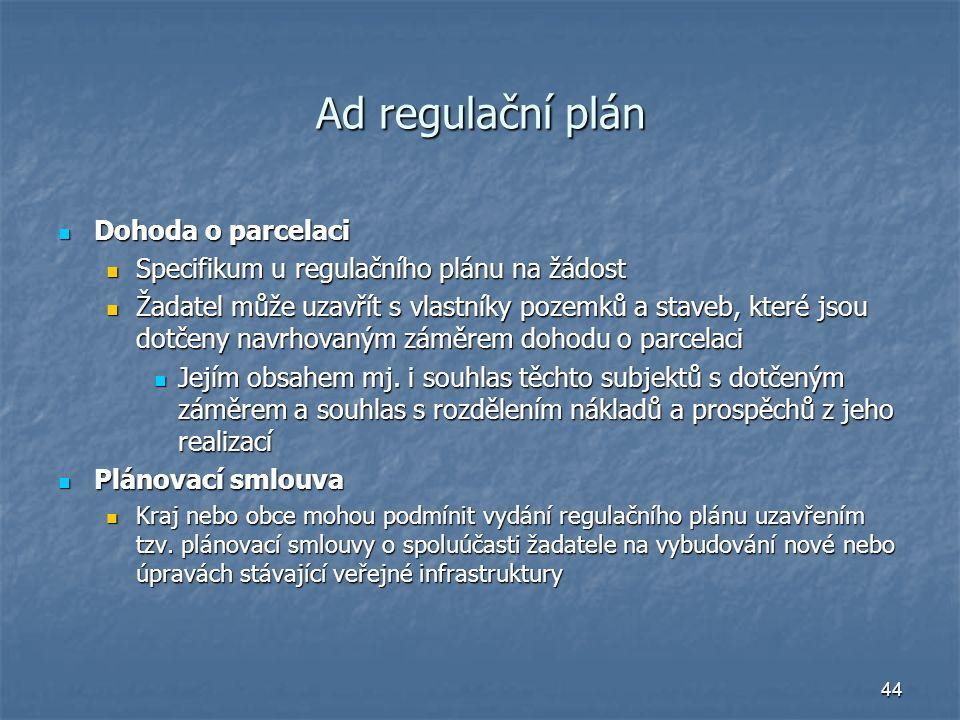 44 Ad regulační plán Dohoda o parcelaci Dohoda o parcelaci Specifikum u regulačního plánu na žádost Specifikum u regulačního plánu na žádost Žadatel může uzavřít s vlastníky pozemků a staveb, které jsou dotčeny navrhovaným záměrem dohodu o parcelaci Žadatel může uzavřít s vlastníky pozemků a staveb, které jsou dotčeny navrhovaným záměrem dohodu o parcelaci Jejím obsahem mj.