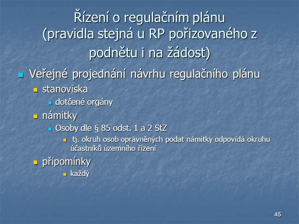 45 Řízení o regulačním plánu (pravidla stejná u RP pořizovaného z podnětu i na žádost) Veřejné projednání návrhu regulačního plánu Veřejné projednání návrhu regulačního plánu stanoviska stanoviska dotčené orgány dotčené orgány námitky námitky Osoby dle § 85 odst.