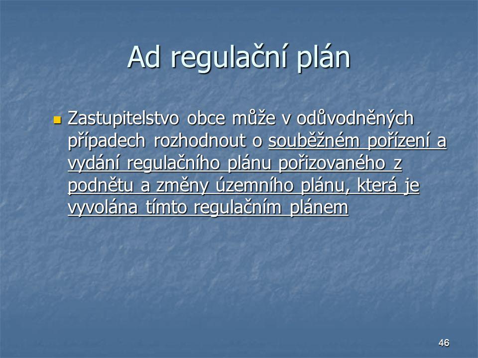 46 Ad regulační plán Zastupitelstvo obce může v odůvodněných případech rozhodnout o souběžném pořízení a vydání regulačního plánu pořizovaného z podnětu a změny územního plánu, která je vyvolána tímto regulačním plánem Zastupitelstvo obce může v odůvodněných případech rozhodnout o souběžném pořízení a vydání regulačního plánu pořizovaného z podnětu a změny územního plánu, která je vyvolána tímto regulačním plánem