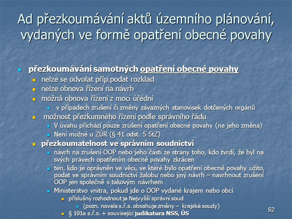 52 Ad přezkoumávání aktů územního plánování, vydaných ve formě opatření obecné povahy přezkoumávání samotných opatření obecné povahy přezkoumávání samotných opatření obecné povahy nelze se odvolat příp.podat rozklad nelze se odvolat příp.podat rozklad nelze obnova řízení na návrh nelze obnova řízení na návrh možná obnova řízení z moci úřední možná obnova řízení z moci úřední v případech zrušení či změny závazných stanovisek dotčených orgánů v případech zrušení či změny závazných stanovisek dotčených orgánů možnost přezkumného řízení podle správního řádu možnost přezkumného řízení podle správního řádu V úvahu přichází pouze zrušení opatření obecné povahy (ne jeho změna) V úvahu přichází pouze zrušení opatření obecné povahy (ne jeho změna) Není možné u ZÚR (§ 41 odst.