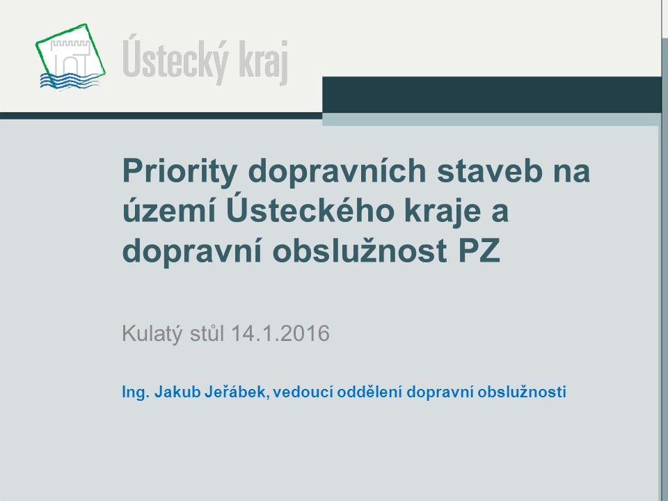 Priority dopravních staveb na území Ústeckého kraje a dopravní obslužnost PZ Kulatý stůl 14.1.2016 Ing.