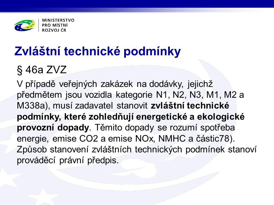 Zvláštní technické podmínky § 46a ZVZ V případě veřejných zakázek na dodávky, jejichž předmětem jsou vozidla kategorie N1, N2, N3, M1, M2 a M338a), musí zadavatel stanovit zvláštní technické podmínky, které zohledňují energetické a ekologické provozní dopady.