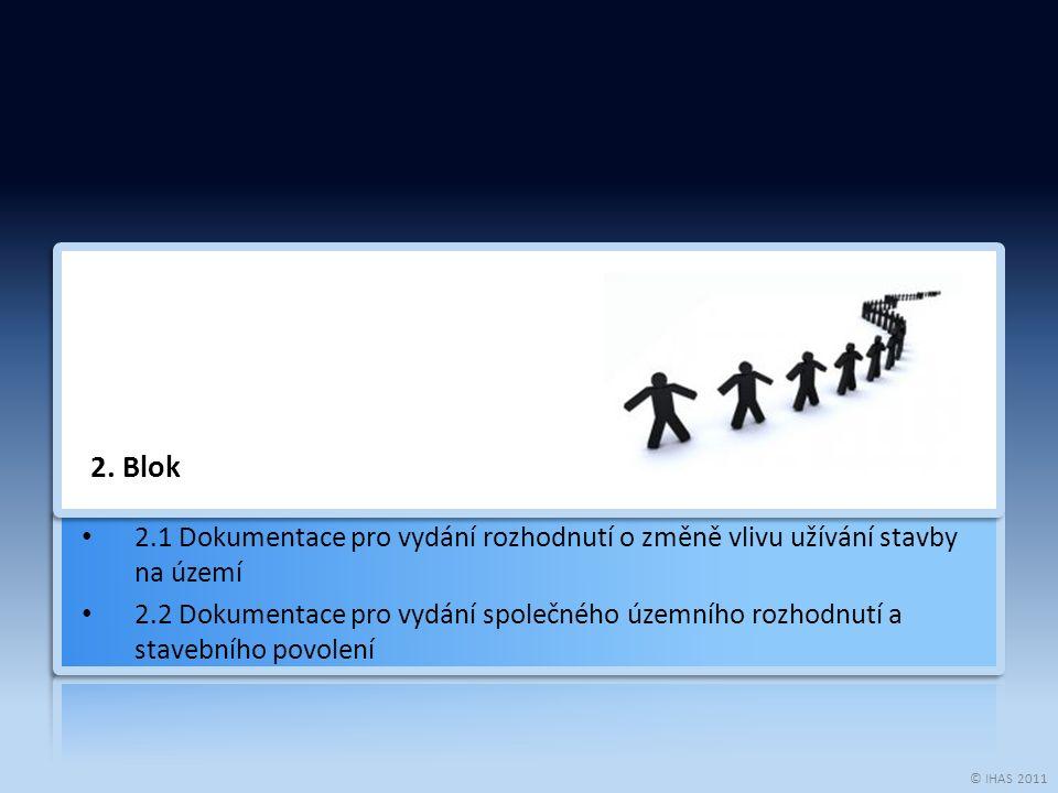 © IHAS 2011 2. Blok 2.1 Dokumentace pro vydání rozhodnutí o změně vlivu užívání stavby na území 2.2 Dokumentace pro vydání společného územního rozhodn