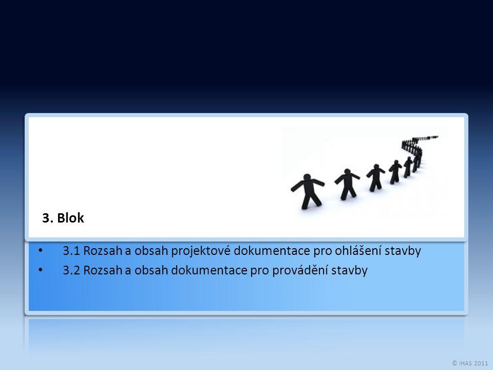 © IHAS 2011 3. Blok 3.1 Rozsah a obsah projektové dokumentace pro ohlášení stavby 3.2 Rozsah a obsah dokumentace pro provádění stavby