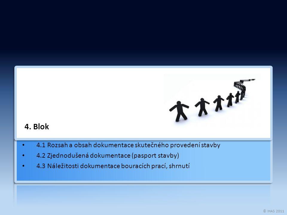 © IHAS 2011 4. Blok 4.1 Rozsah a obsah dokumentace skutečného provedení stavby 4.2 Zjednodušená dokumentace (pasport stavby) 4.3 Náležitosti dokumenta