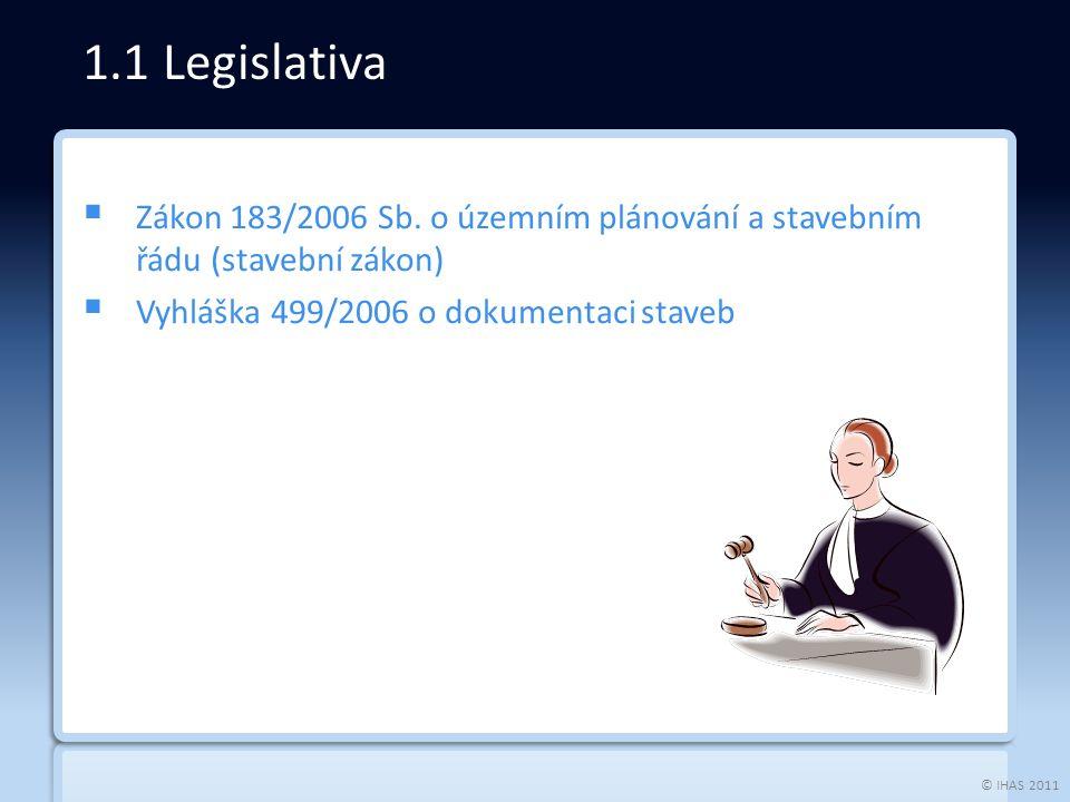 © IHAS 2011  Zákon 183/2006 Sb. o územním plánování a stavebním řádu (stavební zákon)  Vyhláška 499/2006 o dokumentaci staveb 1.1 Legislativa