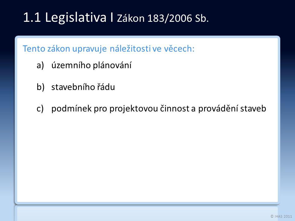 © IHAS 2011 Tento zákon upravuje náležitosti ve věcech: a)územního plánování b)stavebního řádu c)podmínek pro projektovou činnost a provádění staveb 1.1 Legislativa I Zákon 183/2006 Sb.