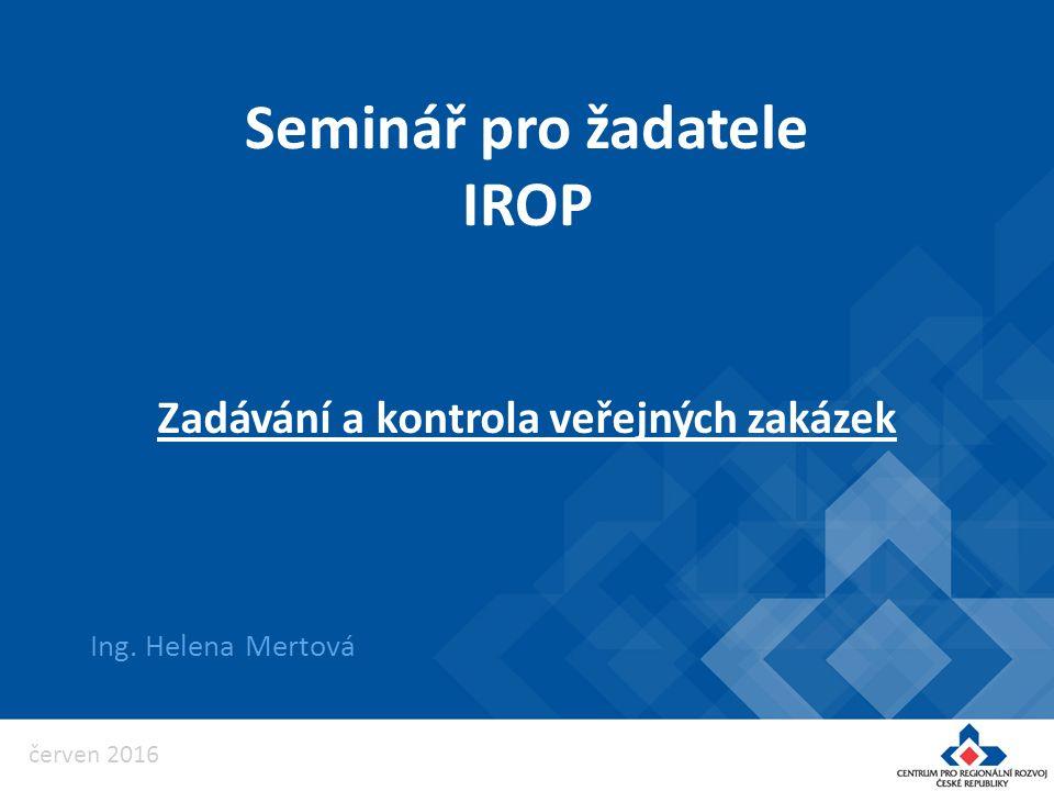 Seminář pro žadatele IROP Ing. Helena Mertová Zadávání a kontrola veřejných zakázek červen 2016
