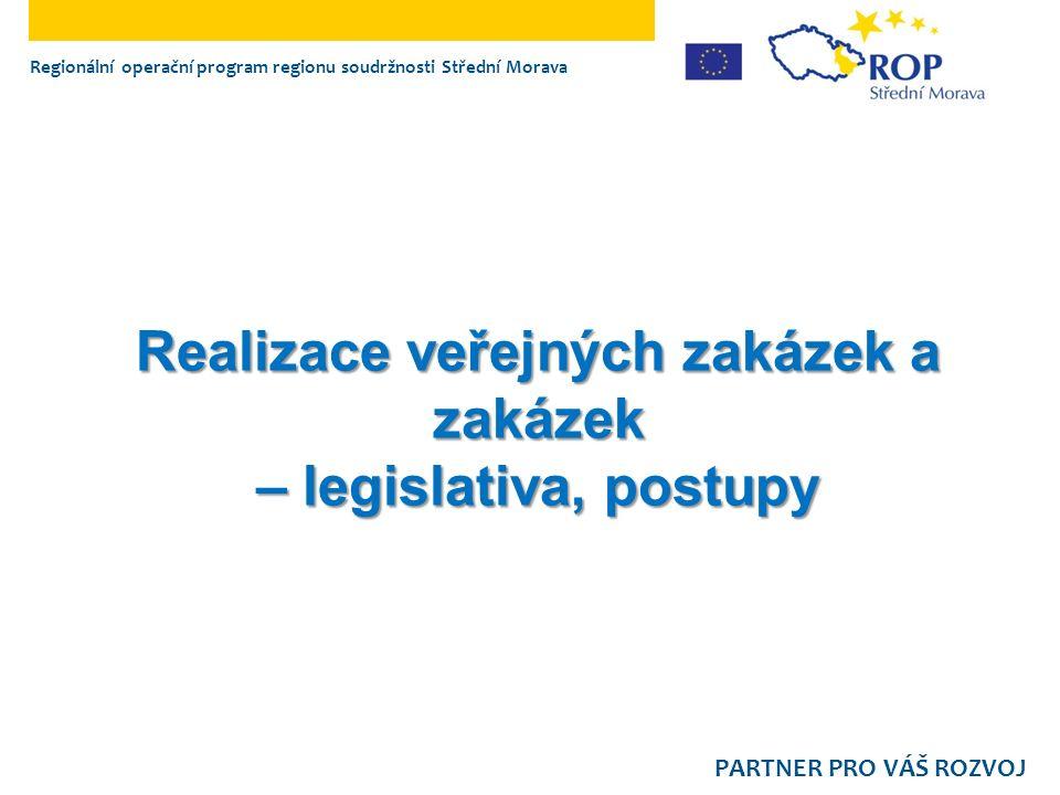 Realizace veřejných zakázek a zakázek – legislativa, postupy Regionální operační program regionu soudržnosti Střední Morava PARTNER PRO VÁŠ ROZVOJ