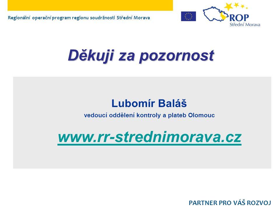 Regionální operační program regionu soudržnosti Střední Morava PARTNER PRO VÁŠ ROZVOJ Lubomír Baláš vedoucí oddělení kontroly a plateb Olomouc www.rr-strednimorava.cz Děkuji za pozornost