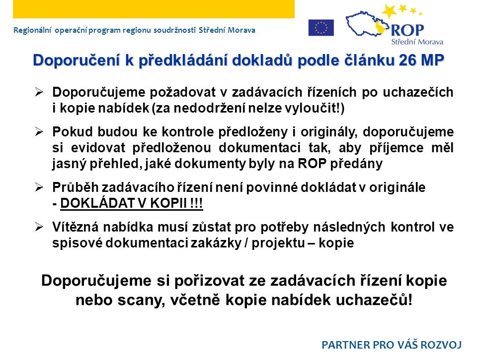 Regionální operační program regionu soudržnosti Střední Morava PARTNER PRO VÁŠ ROZVOJ Doporučení k předkládání dokladů podle článku 26 MP  Doporučujeme požadovat v zadávacích řízeních po uchazečích i kopie nabídek (za nedodržení nelze vyloučit!)  Pokud budou ke kontrole předloženy i originály, doporučujeme si evidovat předloženou dokumentaci tak, aby příjemce měl jasný přehled, jaké dokumenty byly na ROP předány  Průběh zadávacího řízení není povinné dokládat v originále - DOKLÁDAT V KOPII !!.
