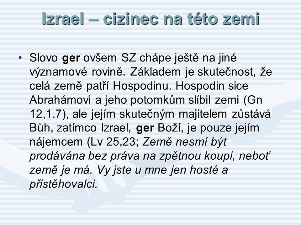 Izrael – cizinec na této zemi Slovo ger ovšem SZ chápe ještě na jiné významové rovině. Základem je skutečnost, že celá země patří Hospodinu. Hospodin