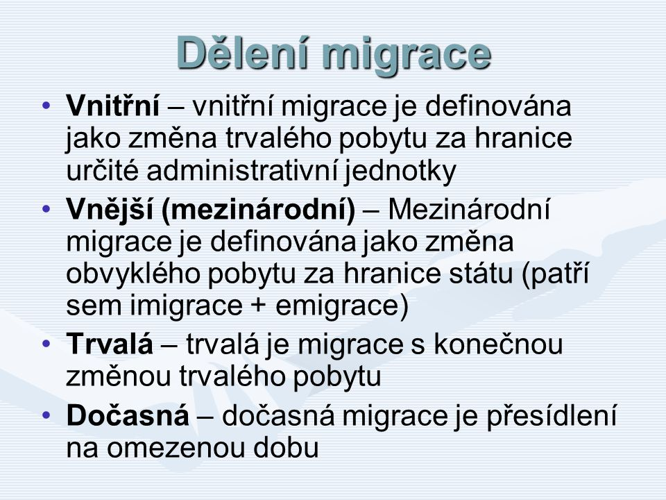 Dělení migrace Vnitřní – vnitřní migrace je definována jako změna trvalého pobytu za hranice určité administrativní jednotky Vnější (mezinárodní) – Me