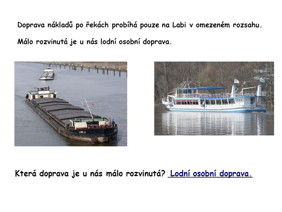 Doprava nákladů po řekách probíhá pouze na Labi v omezeném rozsahu. Málo rozvinutá je u nás lodní osobní doprava. Která doprava je u nás málo rozvinut