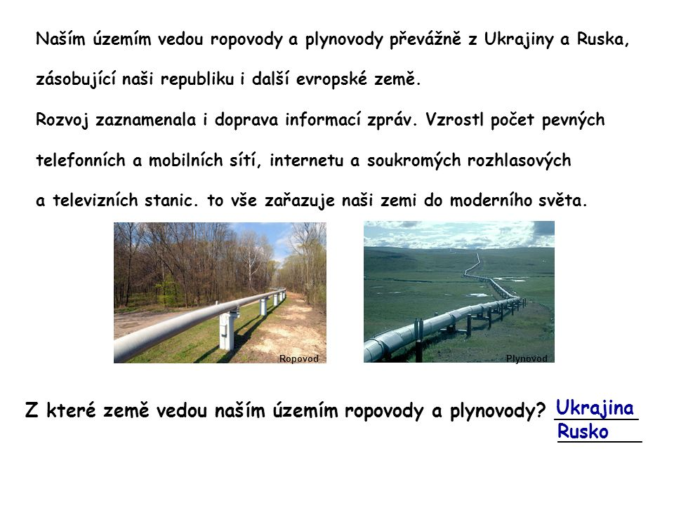 Naším územím vedou ropovody a plynovody převážně z Ukrajiny a Ruska, zásobující naši republiku i další evropské země. Rozvoj zaznamenala i doprava inf
