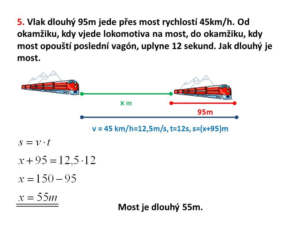 v = 45 km/h=12,5m/s, t=12s, s=(x+95)m 5. Vlak dlouhý 95m jede přes most rychlostí 45km/h. Od okamžiku, kdy vjede lokomotiva na most, do okamžiku, kdy