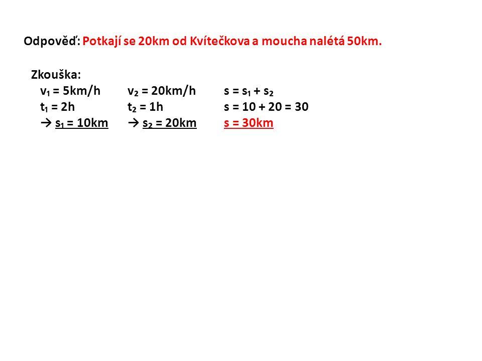 Odpověď: Potkají se 20km od Kvítečkova a moucha nalétá 50km. Zkouška: v₁ = 5km/hv₂ = 20km/hs = s₁ + s₂ t₁ = 2ht₂ = 1hs = 10 + 20 = 30 → s₁ = 10km→ s₂