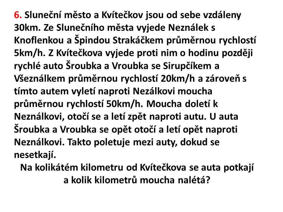 6. Sluneční město a Kvítečkov jsou od sebe vzdáleny 30km. Ze Slunečního města vyjede Neználek s Knoflenkou a Špindou Strakáčkem průměrnou rychlostí 5k