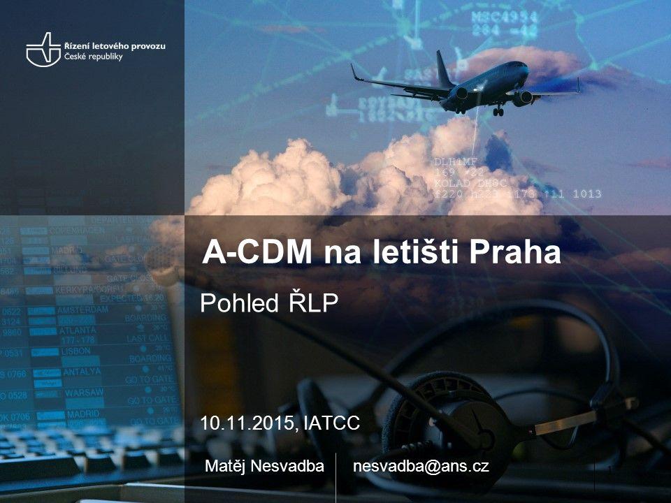 A-CDM na letišti Praha Pohled ŘLP 10.11.2015, IATCC Matěj Nesvadbanesvadba@ans.cz