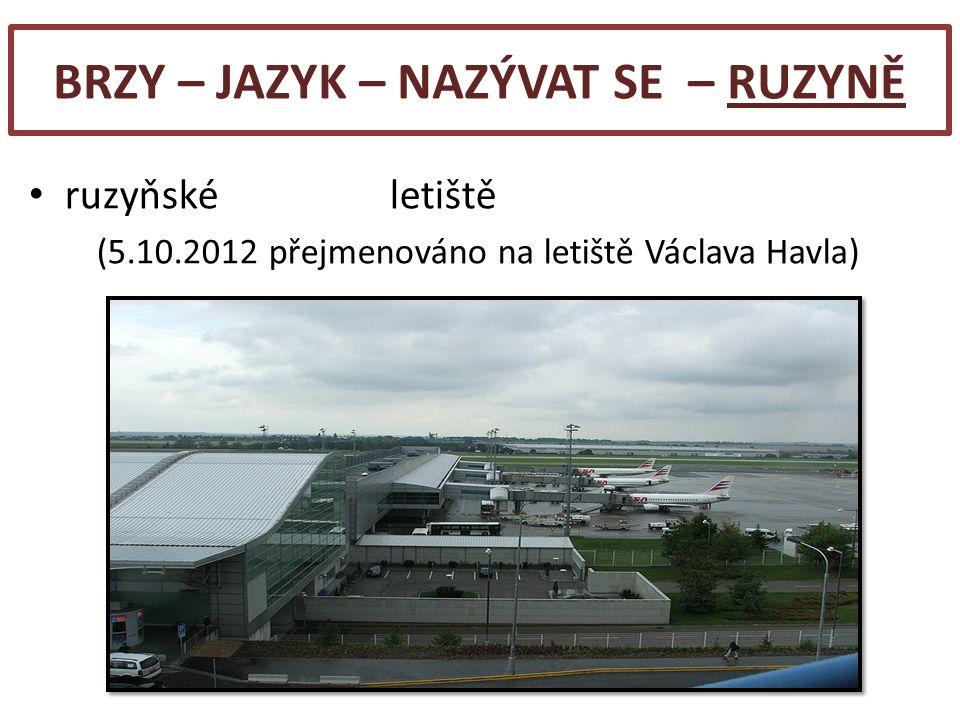 BRZY – JAZYK – NAZÝVAT SE – RUZYNĚ ruzyňské letiště (5.10.2012 přejmenováno na letiště Václava Havla)