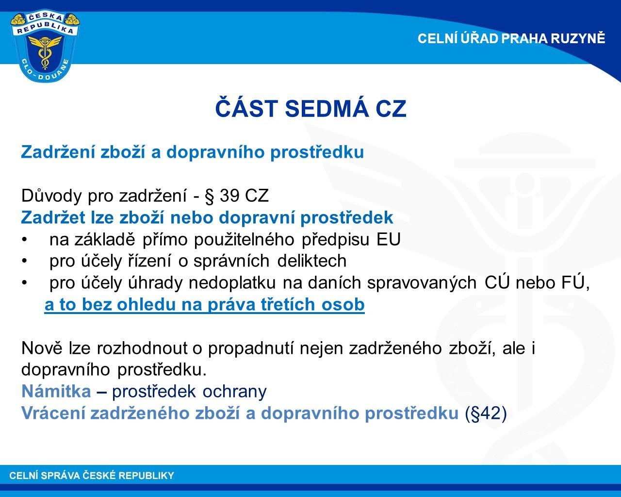 ČÁST SEDMÁ CZ Zadržení zboží a dopravního prostředku Důvody pro zadržení - § 39 CZ Zadržet lze zboží nebo dopravní prostředek na základě přímo použitelného předpisu EU pro účely řízení o správních deliktech pro účely úhrady nedoplatku na daních spravovaných CÚ nebo FÚ, a to bez ohledu na práva třetích osob Nově lze rozhodnout o propadnutí nejen zadrženého zboží, ale i dopravního prostředku.