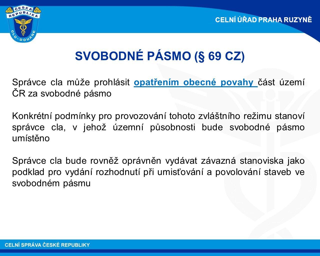 SVOBODNÉ PÁSMO (§ 69 CZ) Správce cla může prohlásit opatřením obecné povahy část území ČR za svobodné pásmo Konkrétní podmínky pro provozování tohoto zvláštního režimu stanoví správce cla, v jehož územní působnosti bude svobodné pásmo umístěno Správce cla bude rovněž oprávněn vydávat závazná stanoviska jako podklad pro vydání rozhodnutí při umisťování a povolování staveb ve svobodném pásmu CELNÍ ÚŘAD PRAHA RUZYNĚ