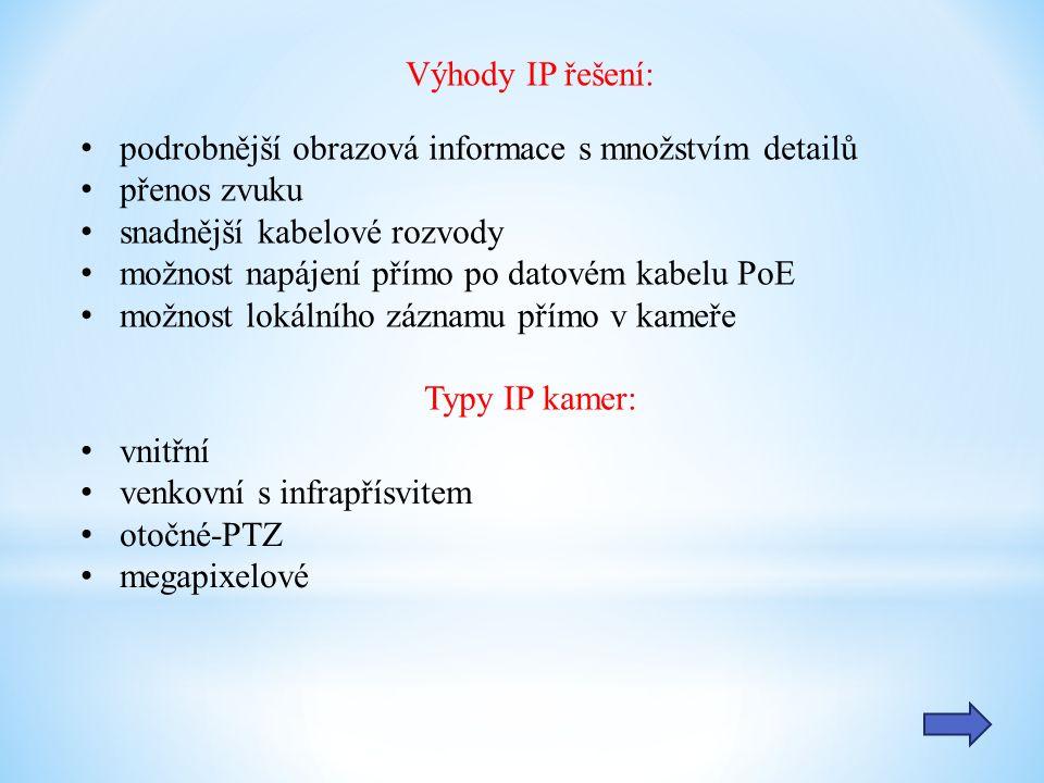 Výhody IP řešení: podrobnější obrazová informace s množstvím detailů přenos zvuku snadnější kabelové rozvody možnost napájení přímo po datovém kabelu