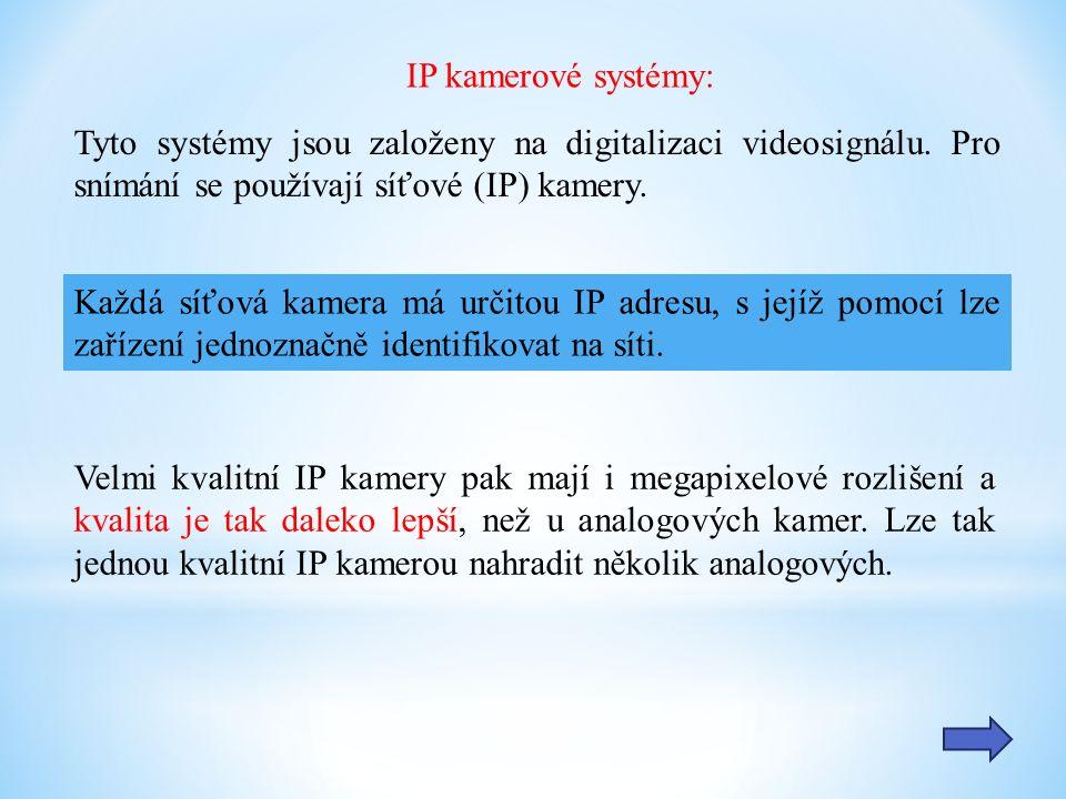 Výhody IP řešení: podrobnější obrazová informace s množstvím detailů přenos zvuku snadnější kabelové rozvody možnost napájení přímo po datovém kabelu PoE možnost lokálního záznamu přímo v kameře Typy IP kamer: vnitřní venkovní s infrapřísvitem otočné-PTZ megapixelové
