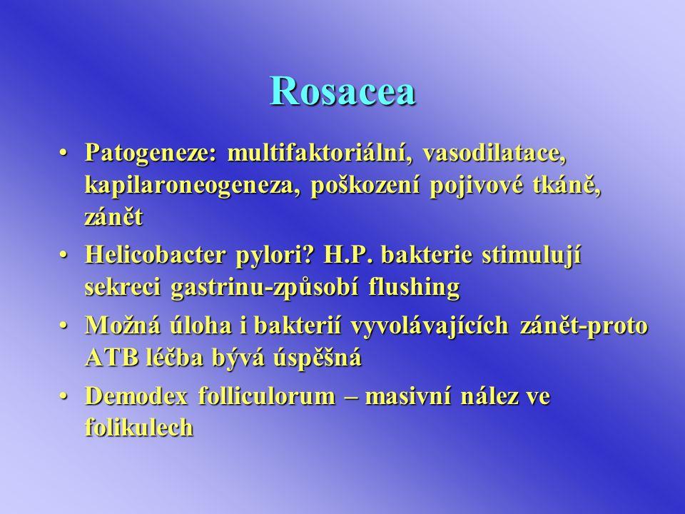 Rosacea Patogeneze: multifaktoriální, vasodilatace, kapilaroneogeneza, poškození pojivové tkáně, zánětPatogeneze: multifaktoriální, vasodilatace, kapilaroneogeneza, poškození pojivové tkáně, zánět Helicobacter pylori.