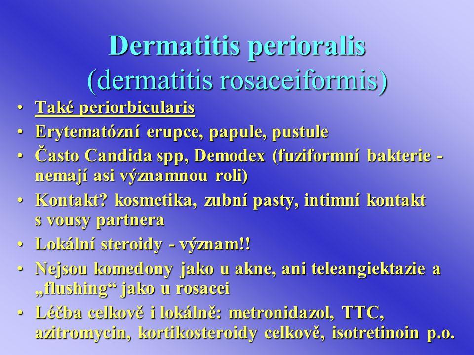 Dermatitis perioralis (dermatitis rosaceiformis) Také periorbicularisTaké periorbicularis Erytematózní erupce, papule, pustuleErytematózní erupce, papule, pustule Často Candida spp, Demodex (fuziformní bakterie - nemají asi významnou roli)Často Candida spp, Demodex (fuziformní bakterie - nemají asi významnou roli) Kontakt.