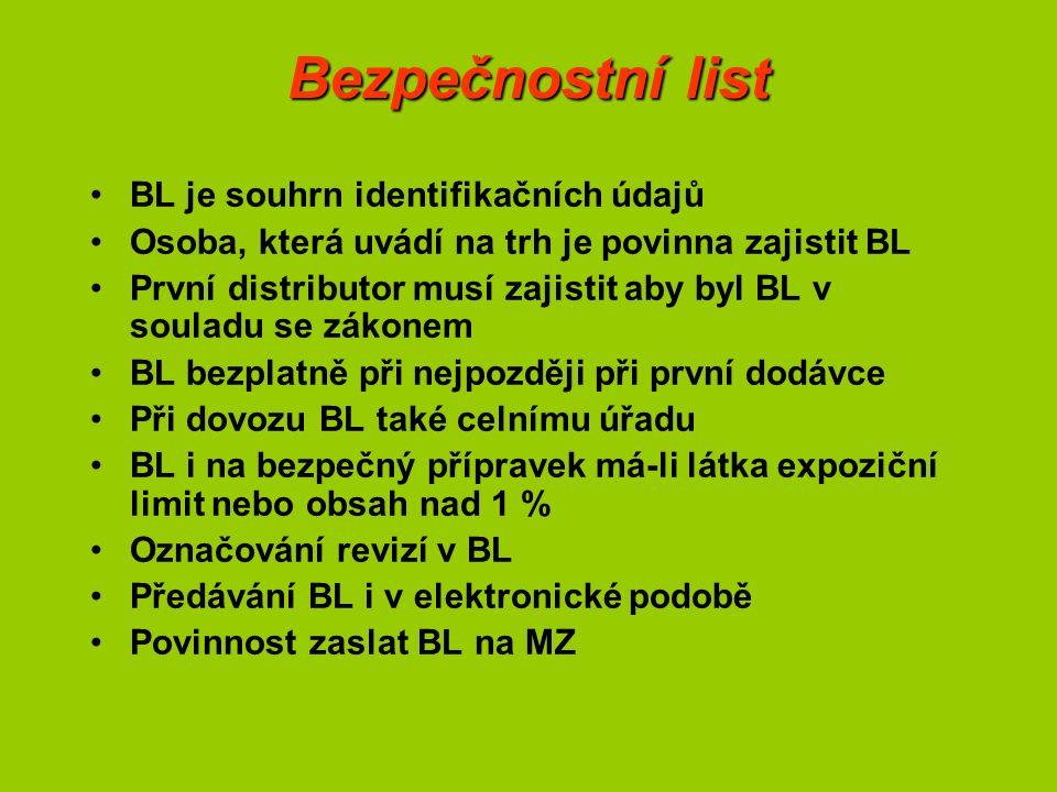 Bezpečnostní list BL je souhrn identifikačních údajů Osoba, která uvádí na trh je povinna zajistit BL První distributor musí zajistit aby byl BL v souladu se zákonem BL bezplatně při nejpozději při první dodávce Při dovozu BL také celnímu úřadu BL i na bezpečný přípravek má-li látka expoziční limit nebo obsah nad 1 % Označování revizí v BL Předávání BL i v elektronické podobě Povinnost zaslat BL na MZ