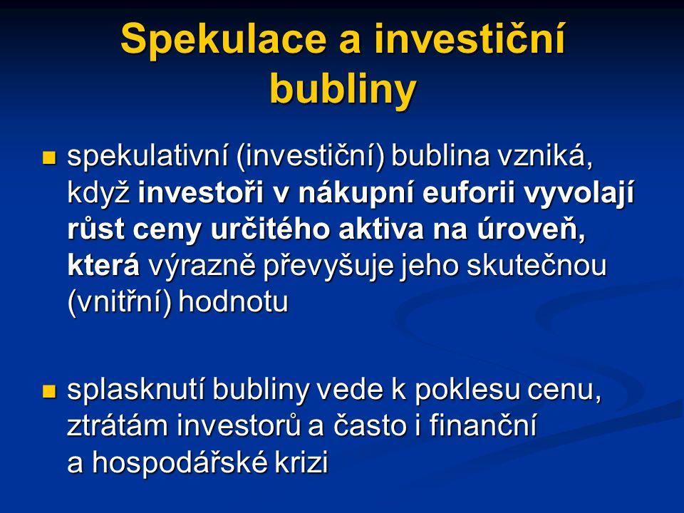 Spekulace a investiční bubliny spekulativní (investiční) bublina vzniká, když investoři v nákupní euforii vyvolají růst ceny určitého aktiva na úroveň, která výrazně převyšuje jeho skutečnou (vnitřní) hodnotu spekulativní (investiční) bublina vzniká, když investoři v nákupní euforii vyvolají růst ceny určitého aktiva na úroveň, která výrazně převyšuje jeho skutečnou (vnitřní) hodnotu splasknutí bubliny vede k poklesu cenu, ztrátám investorů a často i finanční a hospodářské krizi splasknutí bubliny vede k poklesu cenu, ztrátám investorů a často i finanční a hospodářské krizi