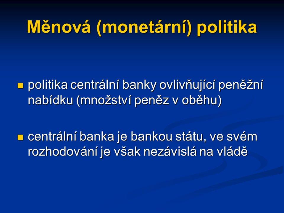 Měnová (monetární) politika politika centrální banky ovlivňující peněžní nabídku (množství peněz v oběhu) politika centrální banky ovlivňující peněžní nabídku (množství peněz v oběhu) centrální banka je bankou státu, ve svém rozhodování je však nezávislá na vládě centrální banka je bankou státu, ve svém rozhodování je však nezávislá na vládě