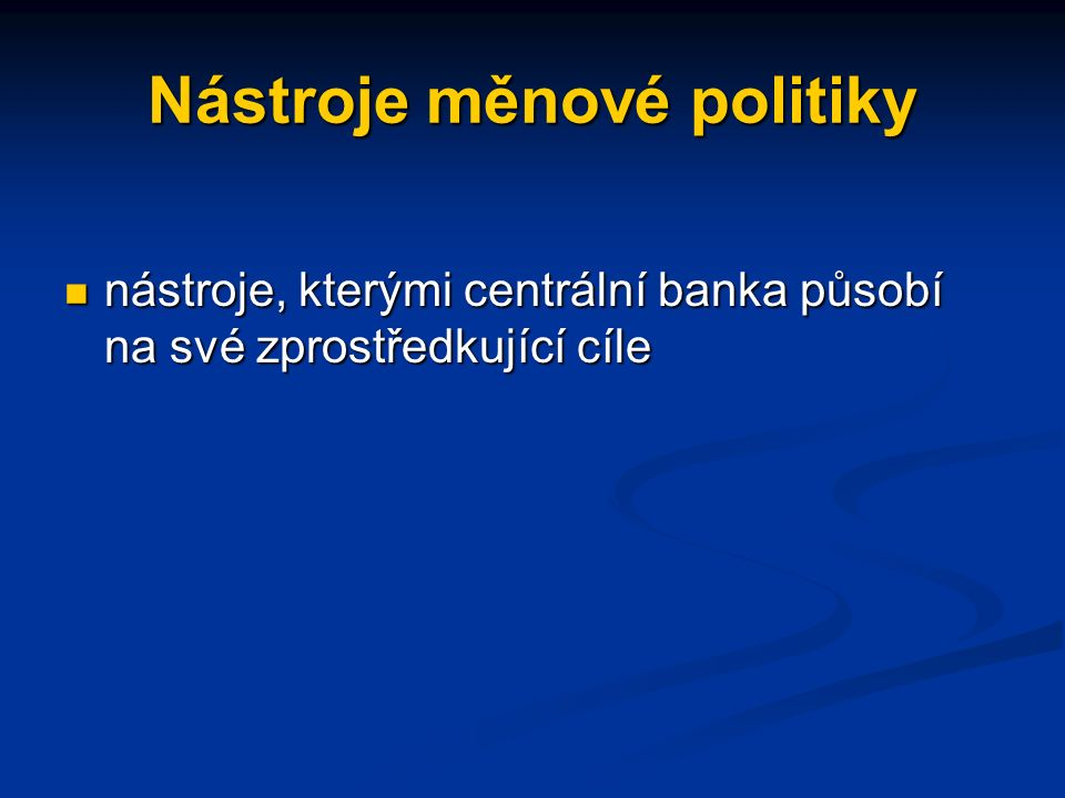 Nástroje měnové politiky nástroje, kterými centrální banka působí na své zprostředkující cíle nástroje, kterými centrální banka působí na své zprostředkující cíle