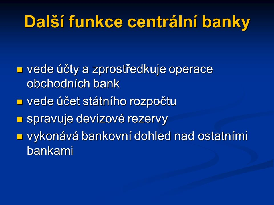 Další funkce centrální banky vede účty a zprostředkuje operace obchodních bank vede účty a zprostředkuje operace obchodních bank vede účet státního rozpočtu vede účet státního rozpočtu spravuje devizové rezervy spravuje devizové rezervy vykonává bankovní dohled nad ostatními bankami vykonává bankovní dohled nad ostatními bankami