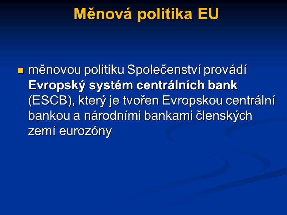Měnová politika EU měnovou politiku Společenství provádí Evropský systém centrálních bank (ESCB), který je tvořen Evropskou centrální bankou a národními bankami členských zemí eurozóny měnovou politiku Společenství provádí Evropský systém centrálních bank (ESCB), který je tvořen Evropskou centrální bankou a národními bankami členských zemí eurozóny