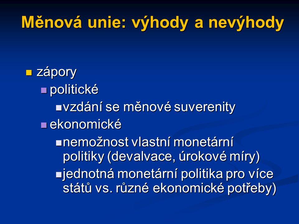 Měnová unie: výhody a nevýhody zápory zápory politické politické vzdání se měnové suverenity vzdání se měnové suverenity ekonomické ekonomické nemožnost vlastní monetární politiky (devalvace, úrokové míry) nemožnost vlastní monetární politiky (devalvace, úrokové míry) jednotná monetární politika pro více států vs.