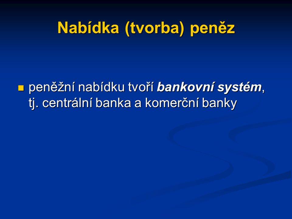 Nabídka (tvorba) peněz peněžní nabídku tvoří bankovní systém, tj.