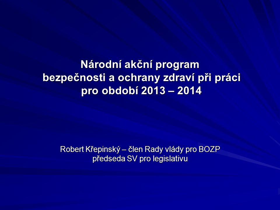 Národní akční program bezpečnosti a ochrany zdraví při práci pro období 2013 – 2014 Robert Křepinský – člen Rady vlády pro BOZP předseda SV pro legislativu
