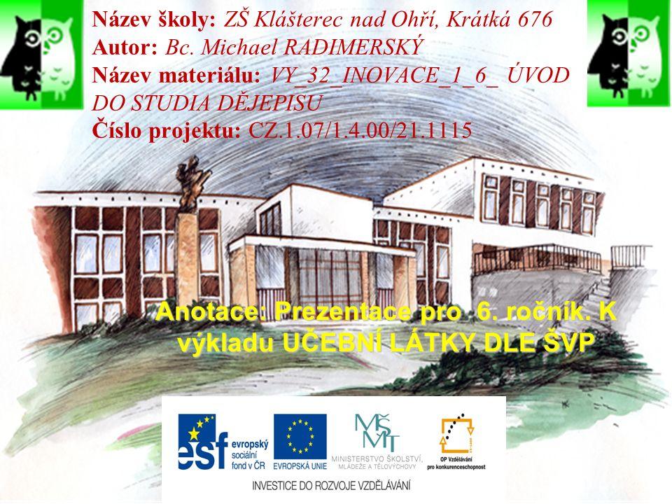 Název školy: ZŠ Klášterec nad Ohří, Krátká 676 Autor: Bc. Michael RADIMERSKÝ Název materiálu: VY_32_INOVACE_1_6_ ÚVOD DO STUDIA DĚJEPISU Číslo projekt