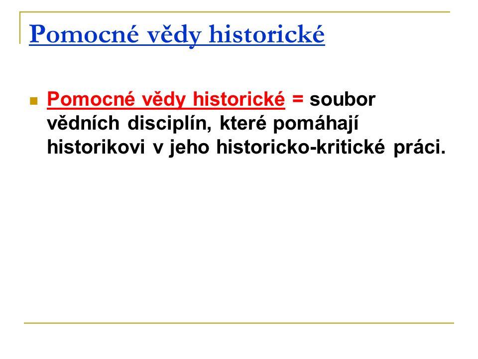 Pomocné vědy historické Pomocné vědy historické = soubor vědních disciplín, které pomáhají historikovi v jeho historicko-kritické práci.