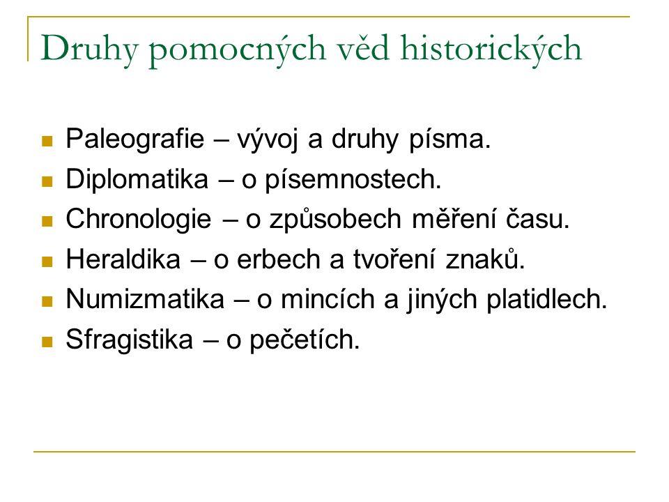 Druhy pomocných věd historických Paleografie – vývoj a druhy písma. Diplomatika – o písemnostech. Chronologie – o způsobech měření času. Heraldika – o