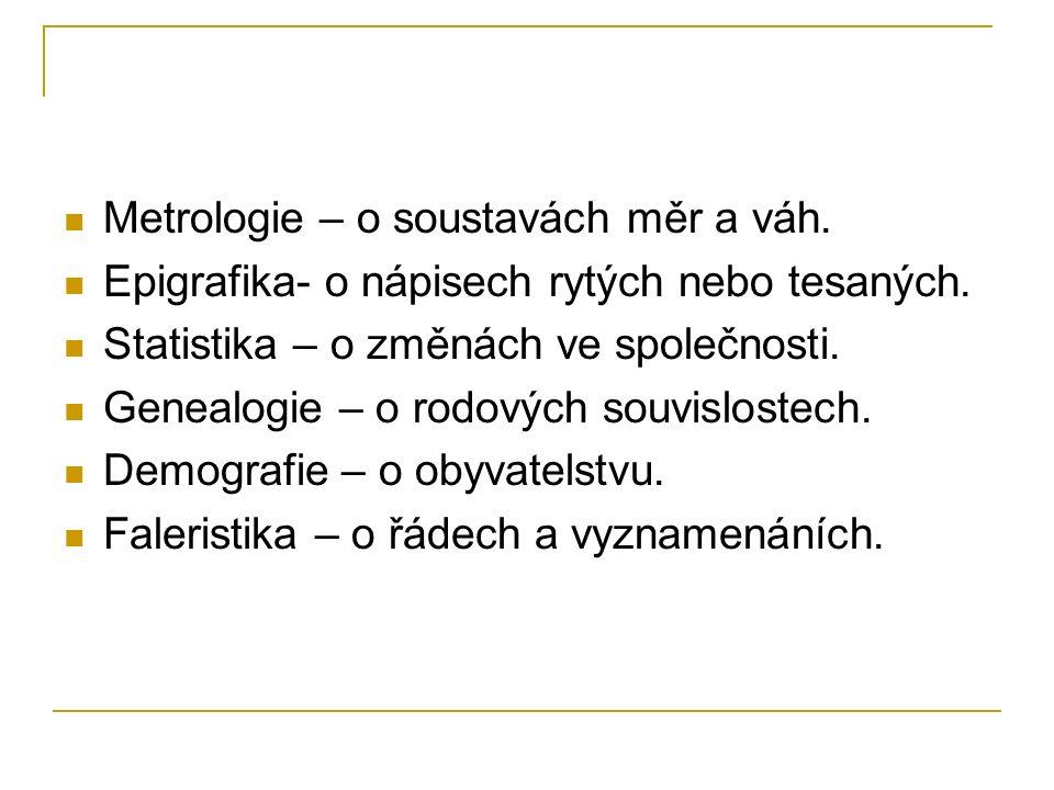 Metrologie – o soustavách měr a váh. Epigrafika- o nápisech rytých nebo tesaných. Statistika – o změnách ve společnosti. Genealogie – o rodových souvi