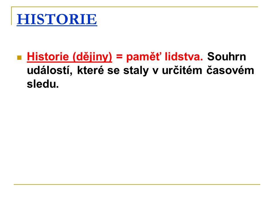 HISTORIE Historie (dějiny) = paměť lidstva. Souhrn událostí, které se staly v určitém časovém sledu.