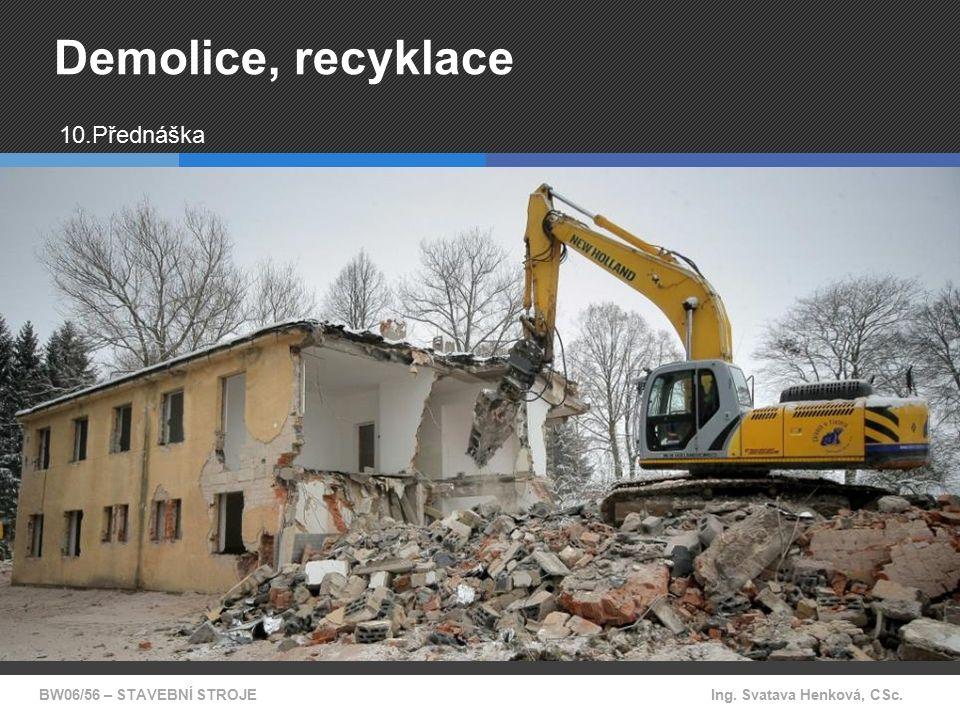 BW06/56 – STAVEBNÍ STROJEIng. Svatava Henková, CSc. Demolice, recyklace 10.Přednáška