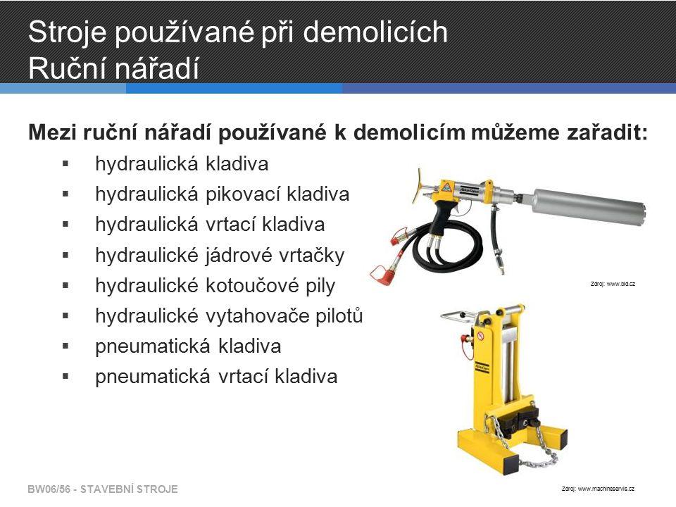Stroje používané při demolicích Ruční nářadí Mezi ruční nářadí používané k demolicím můžeme zařadit:  hydraulická kladiva  hydraulická pikovací kladiva  hydraulická vrtací kladiva  hydraulické jádrové vrtačky  hydraulické kotoučové pily  hydraulické vytahovače pilotů  pneumatická kladiva  pneumatická vrtací kladiva BW06/56 - STAVEBNÍ STROJE Zdroj: www.bld.cz Zdroj: www.machineservis.cz